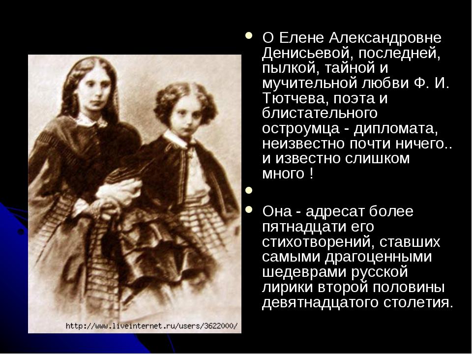 О Елене Александровне Денисьевой, последней, пылкой, тайной и мучительной люб...