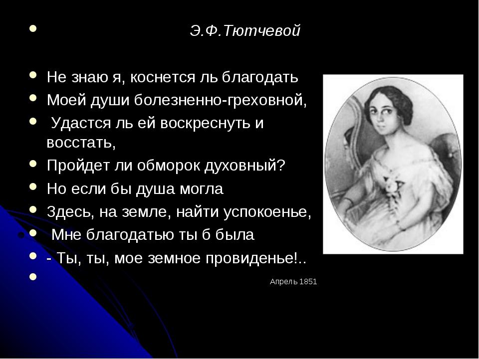 Э.Ф.Тютчевой Не знаю я, коснется ль благодать Моей души болезненно-греховной...