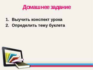 Домашнее задание Выучить конспект урока Определить тему буклета