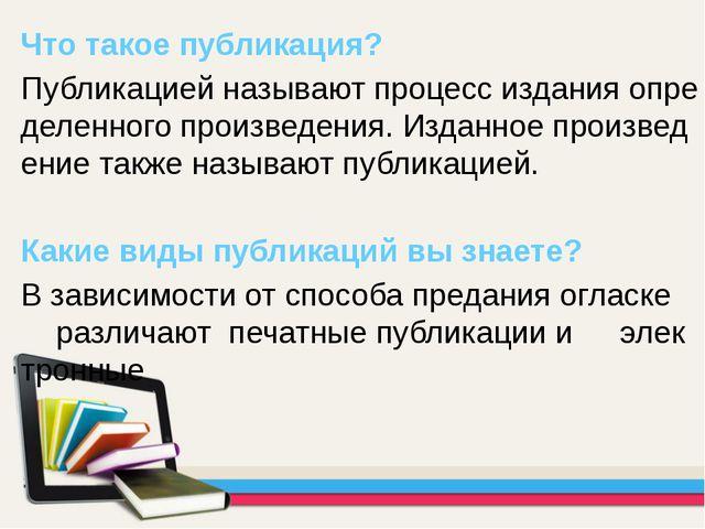 Что такое публикация? Публикацией называют процесс издания определенного про...