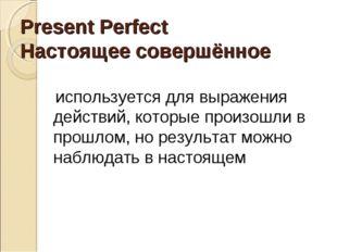 Present Perfect Настоящее совершённое используется для выражения действий, ко
