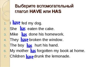 Выберите вспомогательный глагол HAVE или HAS I … fed my dog. She … eaten the