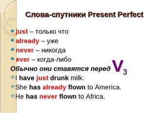 Слова-спутники Present Perfect just – только что already – уже never – никогд