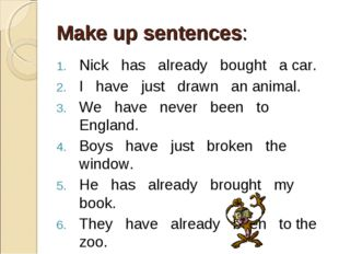 Make up sentences: Nick has already bought a car. I have just drawn an animal