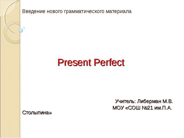 Введение нового грамматического материала Present Perfect Учитель: Либерман...