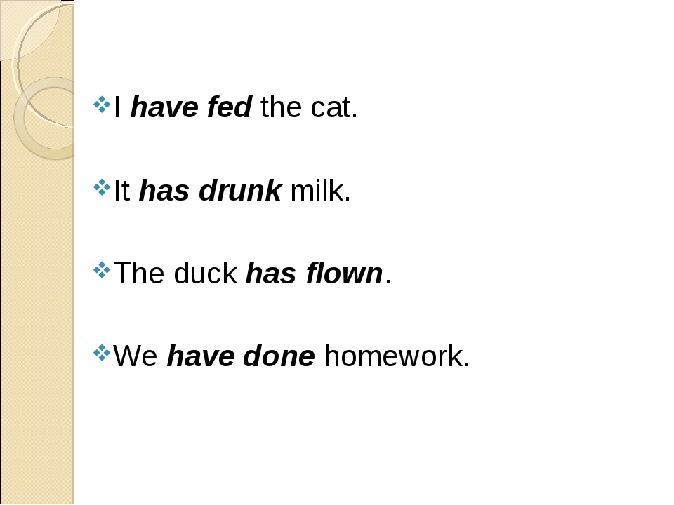 I have fed the cat. It has drunk milk. The duck has flown. We have done homew...