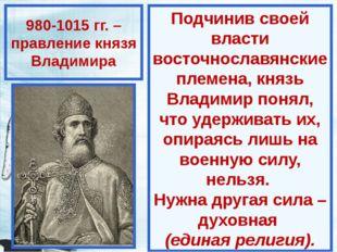 980-1015 гг. – правление князя Владимира Подчинив своей власти восточнославян