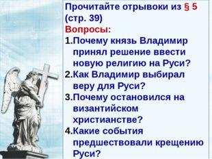 Прочитайте отрывоки из § 5 (стр. 39) Вопросы: Почему князь Владимир принял ре