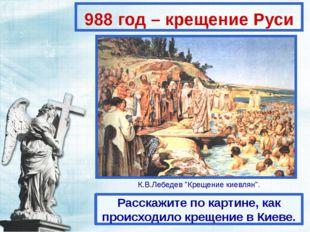 988 год – крещение Руси Расскажите по картине, как происходило крещение в Кие