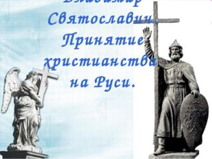 Владимир Святославич. Принятие христианства на Руси.