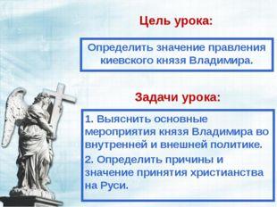 Цель урока: Определить значение правления киевского князя Владимира. Задачи у