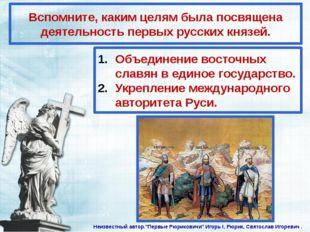 Вспомните, каким целям была посвящена деятельность первых русских князей. Объ