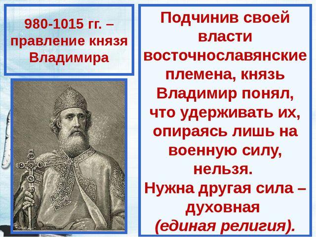 980-1015 гг. – правление князя Владимира Подчинив своей власти восточнославян...