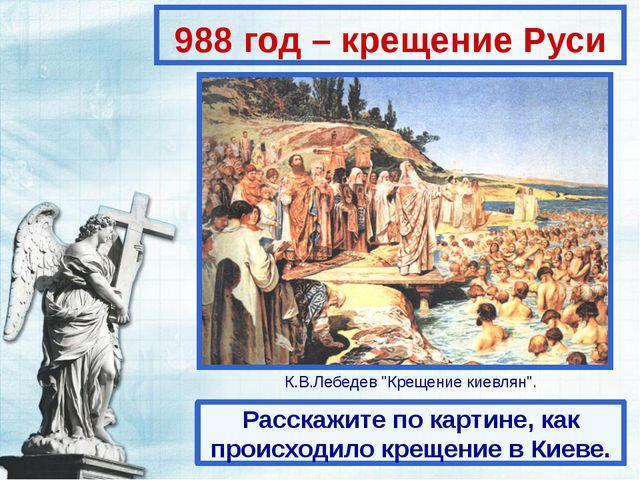 988 год – крещение Руси Расскажите по картине, как происходило крещение в Кие...
