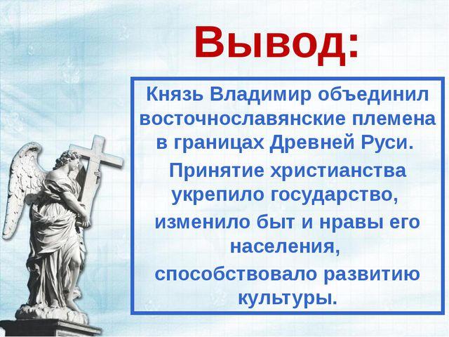 Вывод: Князь Владимир объединил восточнославянские племена в границах Древней...