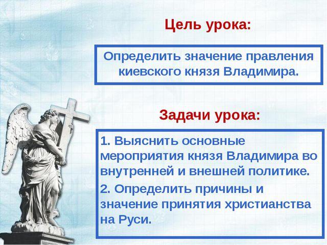 Цель урока: Определить значение правления киевского князя Владимира. Задачи у...