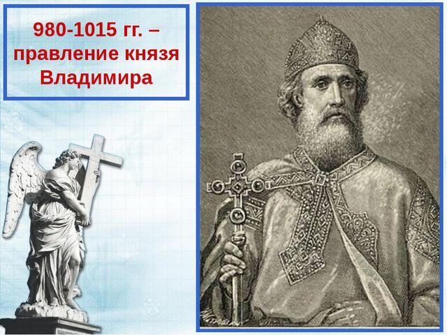 980-1015 гг. – правление князя Владимира