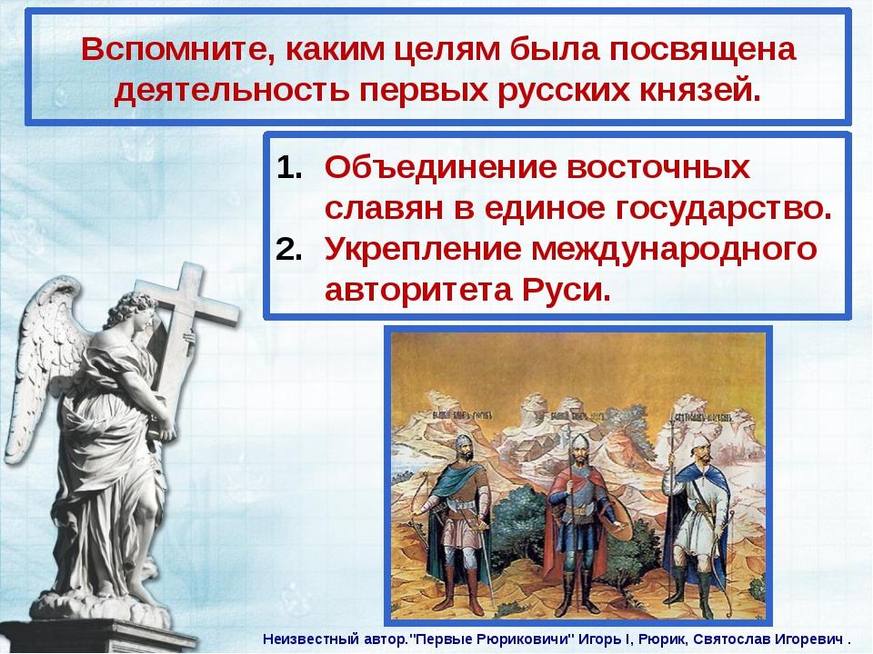 Вспомните, каким целям была посвящена деятельность первых русских князей. Объ...