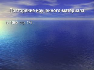 Повторение изученного материала. № 1060 стр. 179 .