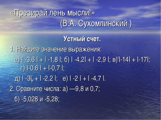 «Презирай лень мысли!»  (В.А. Сухомлинский ) Устный счет. 1. Найдите значе...