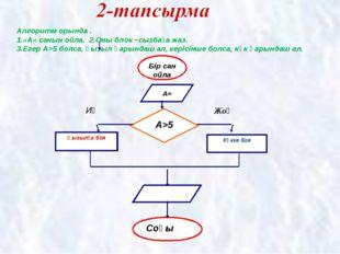 Алгоритм орында . 1.«А» санын ойла. 2.Оны блок –сызбаға жаз. 3.Егер А>5 болса