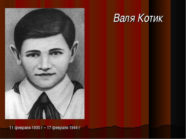 Валя Котик 11 февраля 1930 г – 17 февраля 1944 г