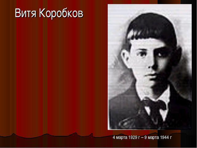 Витя Коробков 4 марта 1929 г – 9 марта 1944 г