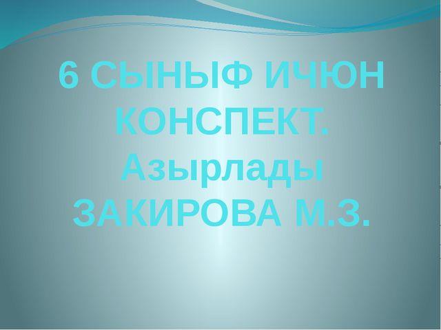6 СЫНЫФ ИЧЮН КОНСПЕКТ. Азырлады ЗАКИРОВА М.З.