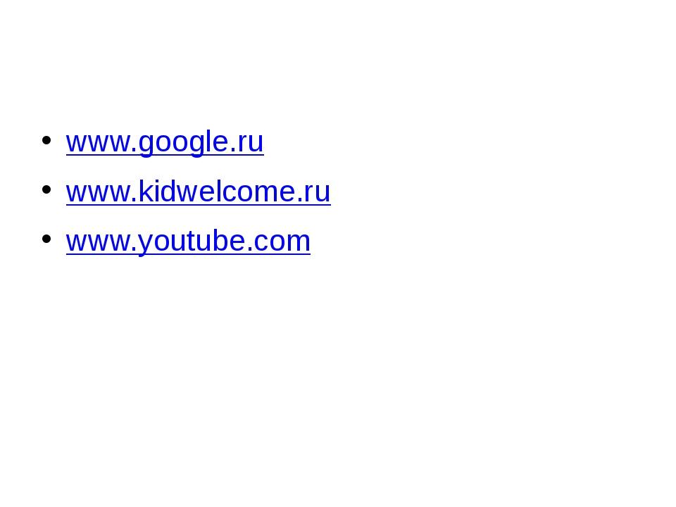 www.google.ru www.kidwelcome.ru www.youtube.com