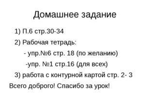 Домашнее задание 1) П.6 стр.30-34 2) Рабочая тетрадь: - упр.№6 стр. 18 (по же