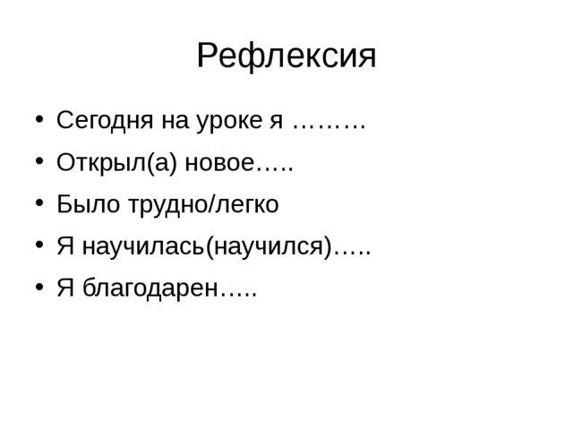 Рефлексия Сегодня на уроке я ……… Открыл(а) новое….. Было трудно/легко Я научи...