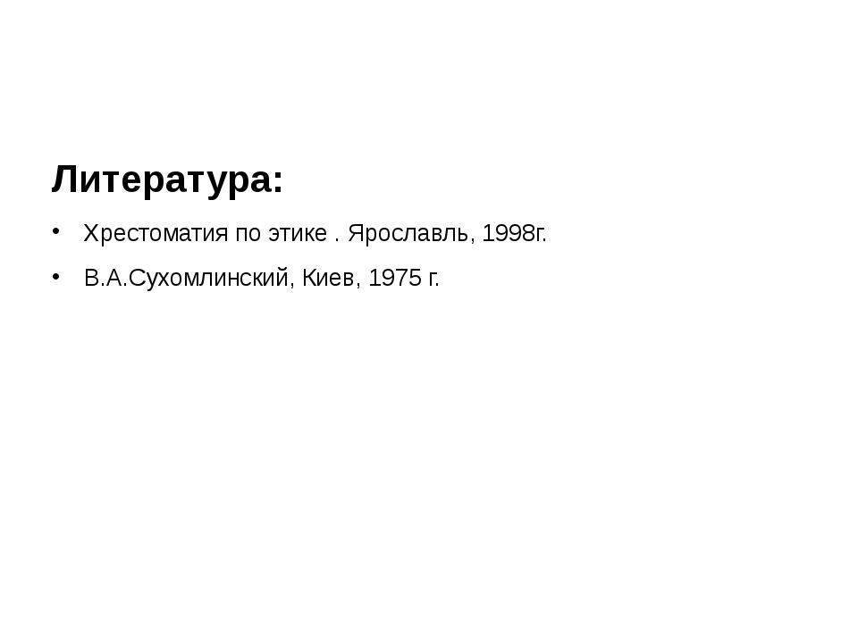 Литература: Хрестоматия по этике . Ярославль, 1998г. В.А.Сухомлинский, Киев,...