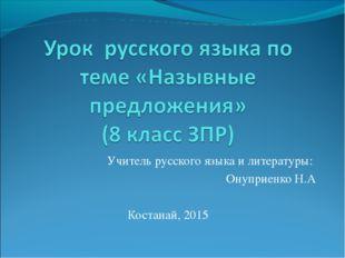 Учитель русского языка и литературы: Онуприенко Н.А Костанай, 2015