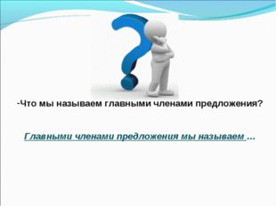 Что мы называем главными членами предложения? Главными членами предложения мы