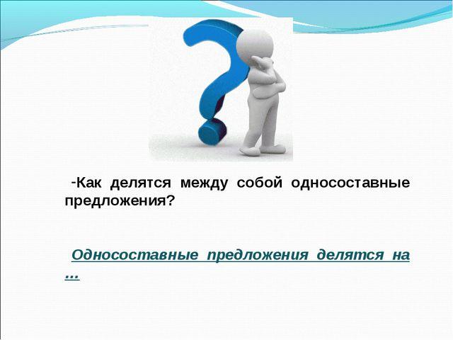 Как делятся между собой односоставные предложения? Односоставные предложения...