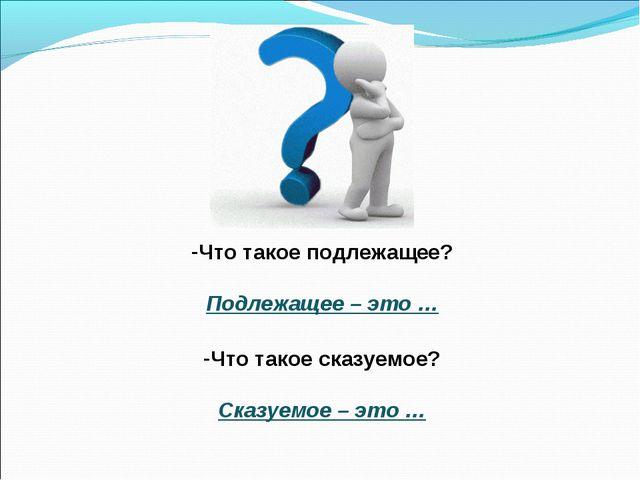 Что такое подлежащее? Подлежащее – это … Что такое сказуемое? Сказуемое – это …