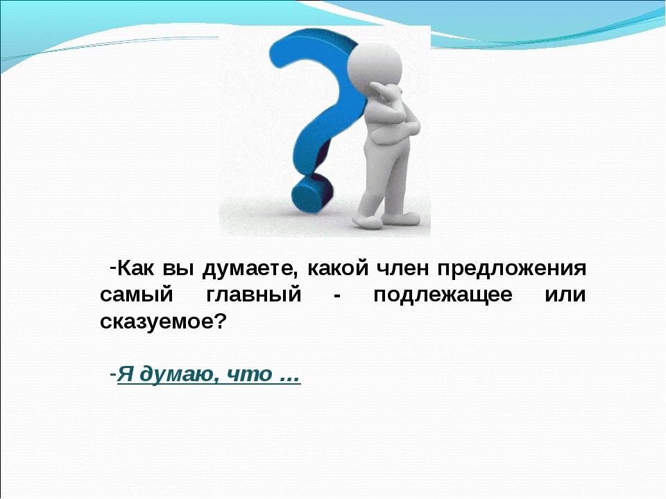 Как вы думаете, какой член предложения самый главный - подлежащее или сказуем...