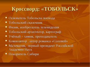Кроссворд: «ТОБОЛЬСК» Основатель Тобольска воевода Тобольский сказочник Физик