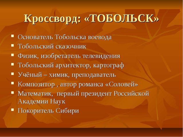 Кроссворд: «ТОБОЛЬСК» Основатель Тобольска воевода Тобольский сказочник Физик...