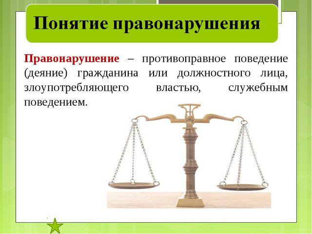 Правонарушение – противоправное поведение (деяние) гражданина или должностног...