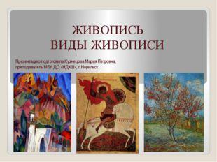 ЖИВОПИСЬ ВИДЫ ЖИВОПИСИ Презентацию подготовила Кузнецова Мария Петровна, преп