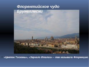 Флорентийское чудо Брунеллески «Цветок Тосканы», «Зеркало Италии» – так назыв
