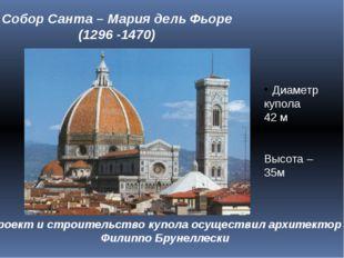 Собор Санта – Мария дель Фьоре (1296 -1470) Диаметр купола 42 м Высота – 35м