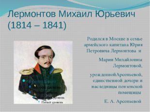Лермонтов Михаил Юрьевич (1814 – 1841) Родился в Москве в семье армейского ка