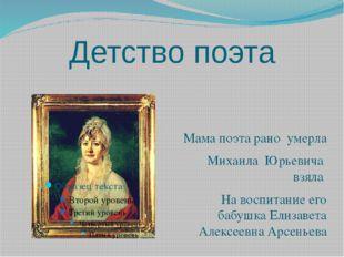 Детство поэта Мама поэта рано умерла Михаила Юрьевича взяла На воспитание его