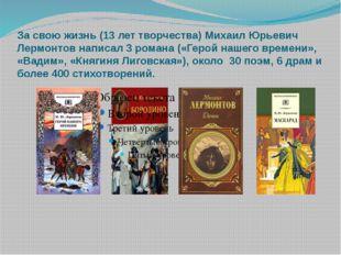 За свою жизнь (13 лет творчества) Михаил Юрьевич Лермонтов написал 3 романа (