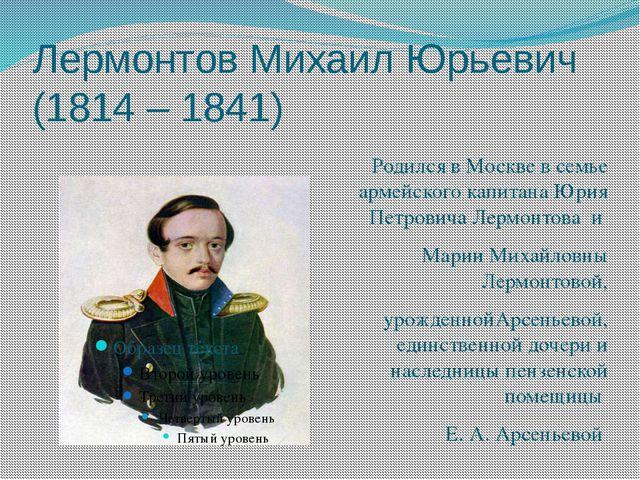 Лермонтов Михаил Юрьевич (1814 – 1841) Родился в Москве в семье армейского ка...