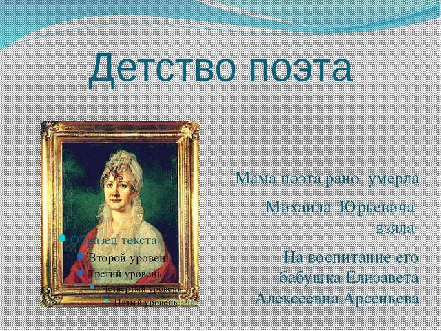 Детство поэта Мама поэта рано умерла Михаила Юрьевича взяла На воспитание его...