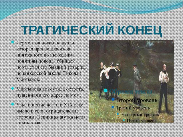 ТРАГИЧЕСКИЙ КОНЕЦ Лермонтов погиб на дуэли, которая произошла из-за ничтожног...