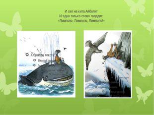 И сел на кита Айболит И одно только слово твердит: «Лимпопо, Лимпопо, Лимпопо!»